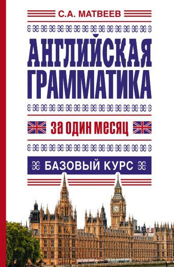 Английская грамматика за один месяц. Базовый курс Матвеев С.А.