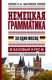 Матвеев С.А. - Немецкая грамматика за один месяц. Базовый курс обложка книги