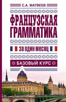 Матвеев С.А. - Французская грамматика за один месяц. Базовый курс обложка книги