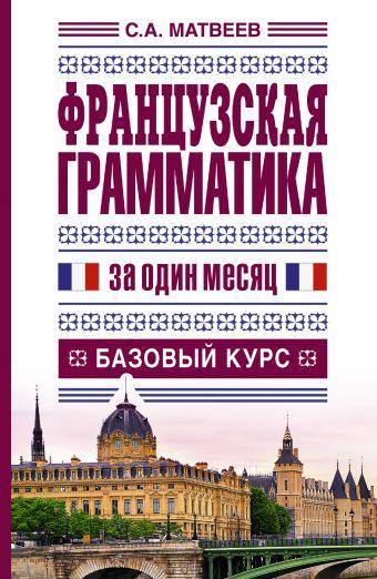 Французская грамматика за один месяц. Базовый курс Матвеев С.А.