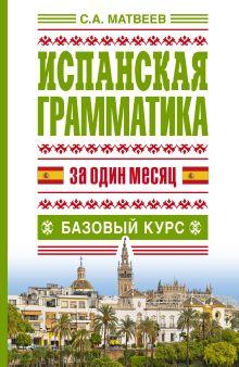 Матвеев С.А. - Испанская грамматика за один месяц. Базовый курс обложка книги