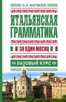 Матвеев С.А. - Итальянская грамматика за один месяц. Базовый курс обложка книги