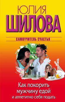 Шилова Ю.В. - Как покорить мужчину едой и аппетитно себя подать обложка книги