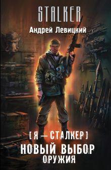 Левицкий А. - Я — сталкер. Новый выбор оружия обложка книги