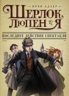 Адлер И. - Шерлок, Люпен и я: последнее действие спектакля обложка книги