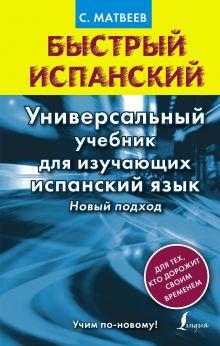 Матвеев С.А. - Быстрый испанский. Универсальный учебник для изучающих испанский язык. Новый подход обложка книги