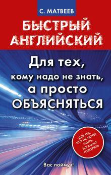 Матвеев С.А. - Быстрый английский. Для тех, кому надо не знать, а просто объясняться обложка книги