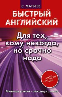 Матвеев С.А. - Быстрый английский. Для тех, кому некогда, но срочно надо обложка книги