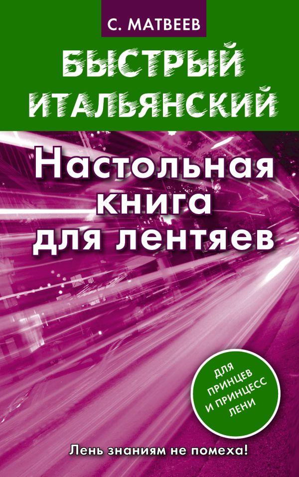 Быстрый итальянский. Настольная книга для лентяев Матвеев С.А.