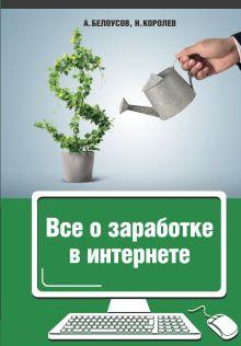 Белоусов А.А., Королёв Н.Ю. - Все о заработке в интернете обложка книги