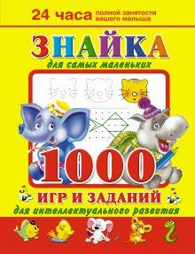 Дмитриева В.Г. - Знайка для самых маленьких. 1000 игр и заданий для интеллектуального развития обложка книги