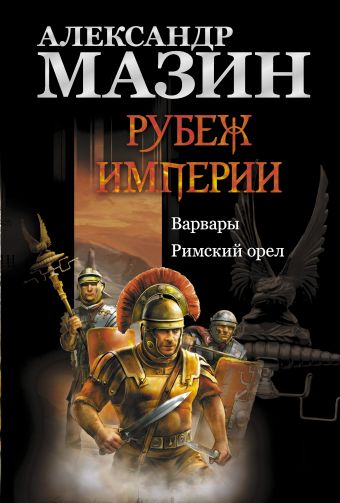 Рубеж Империи: Варвары. Римский орел Мазин А.В.