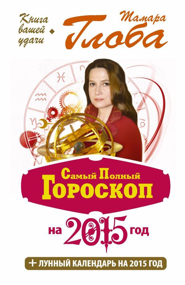 Самый полный гороскоп на 2015 год Глоба Т.М.