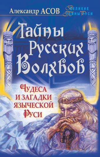 Тайны русских волхвов. Чудеса и загадки языческой Руси Асов А.И.