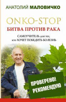 Маловичко А.В. - ONKO-STOP. Битва против рака. Самоучитель для тех, кто хочет победить болезнь обложка книги