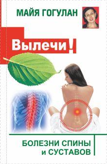 Гогулан М.Ф. - Вылечи! Болезни спины и суставов обложка книги