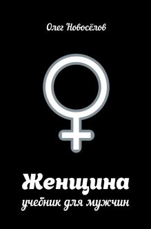 Новоселов О. - Женщина. Учебник для мужчин обложка книги