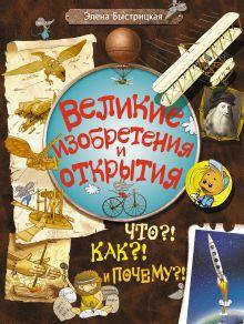 Быстрицкая Э. - Великие изобретения и открытия. Что?! Как?! И Почему?! обложка книги