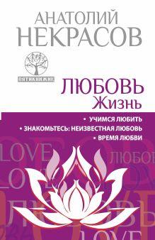 Некрасов А.А. - ЛЮБОВЬ. ЖИЗНЬ. Учимся любить. Знакомьтесь: неизвестная любовь. Время любви обложка книги