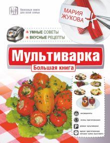 Жукова Мария - Мультиварка. Большая книга. Умные советы. Вкусные рецепты обложка книги