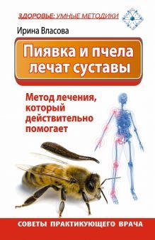 Власова Ирина - Пиявка и пчела лечат суставы. Метод лечения, который действительно помогает. Советы практикующего врача обложка книги
