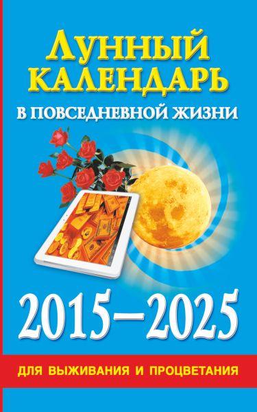 Лунный календарь в повседневной жизни для выживания и процветания. 2015-2025 гг.