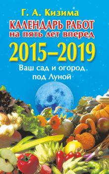 Кизима Г.А. - Календарь работ на 5 лет вперед. Ваш сад и огород под Луной. 2015-2019 обложка книги