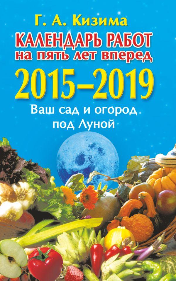 Календарь работ на 5 лет вперед. Ваш сад и огород под Луной. 2015-2019 Кизима Г.А.