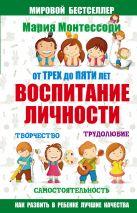 Монтессори М. - Мария Монтессори. От трех до пяти: воспитание личности. Творчество, самостоятельность, трудолюбие.' обложка книги