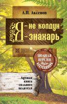 Аксенов А.П. - Я - не колдун, я - знахарь. Лучшая книга сильного целителя .Полная версия бестселлера' обложка книги