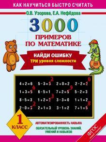 Узорова О.В. - 3000 примеров по математике. Найди ошибку (Три уровня сложности) 1 класс. обложка книги