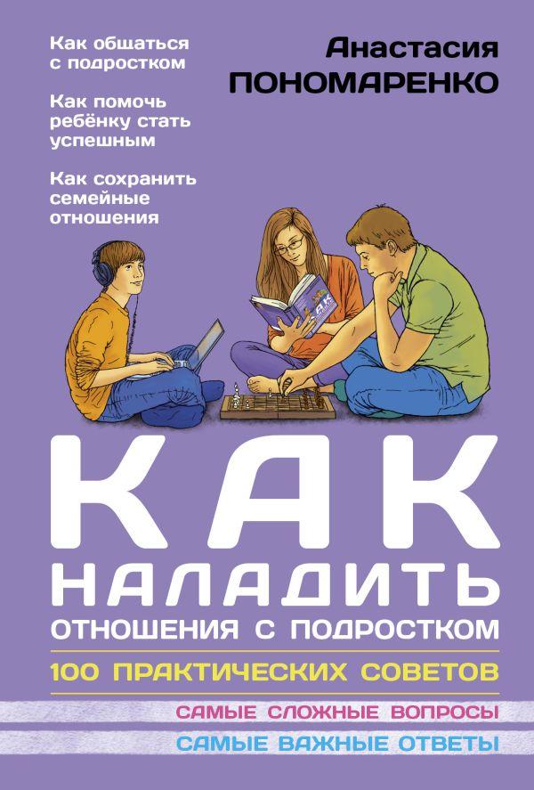 Как наладить отношения с подростком. 100 практических советов Пономаренко А.А.