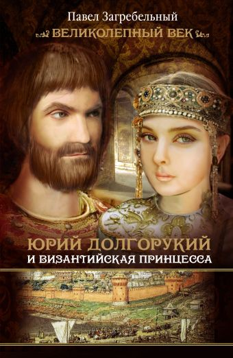 Юрий Долгорукий и византийская принцесса Загребельный П.