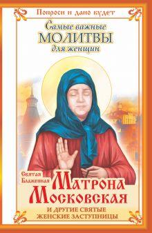 Святая Блаженная Матрона Московская и другие святые женские заступницы. Самые важные молитвы для женщин обложка книги