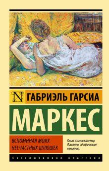 Гарсиа Маркес Г. - Вспоминая моих несчастных шлюшек обложка книги