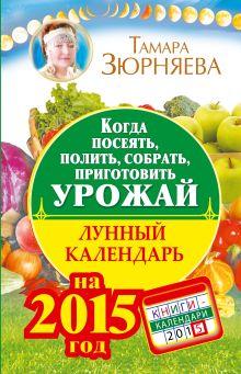 Зюрняева Тамара - Когда посеять, полить, собрать, приготовить урожай. Лунный календарь на 2015 год обложка книги