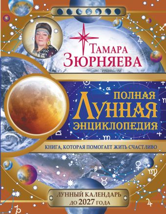 Полная лунная энциклопедия. 30 лунных дней. Лунный календарь до 2027 года. Зюрняева Тамара