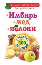 Михайлов Григорий - Имбирь. Мед. Яблоки. Средства от 100 болезней' обложка книги
