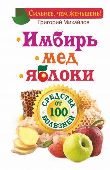 Михайлов Григорий - Имбирь. Мед. Яблоки. Средства от 100 болезней обложка книги