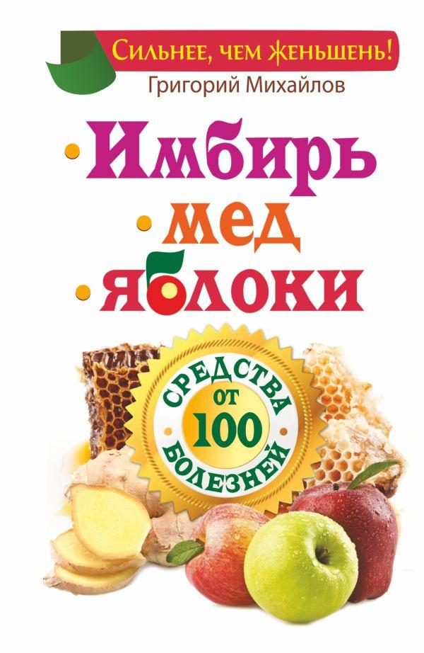 Имбирь. Мед. Яблоки. Средства от 100 болезней Михайлов Григорий