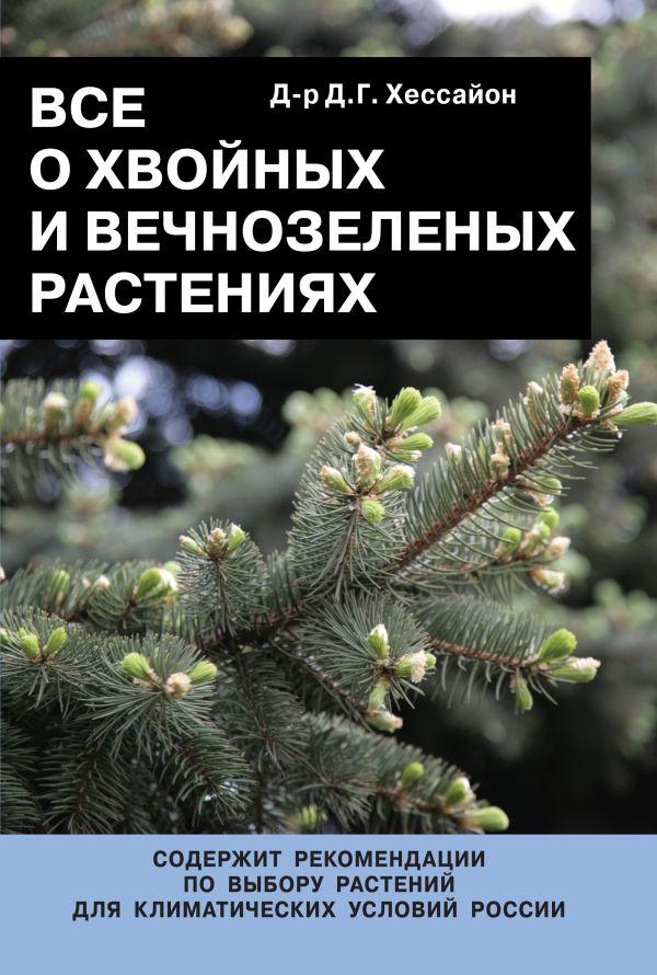 Все о хвойных и вечнозеленых растениях Хессайон Д.Г.