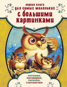 . - Первая книга для самых маленьких с большими картинками. Потешки, поговорки, песенки, считалочки обложка книги