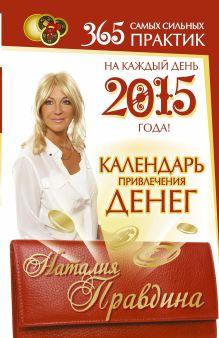 Правдина Н.Б. - Календарь привлечения денег на каждый день 2015 года 365 самых сильных практик! обложка книги