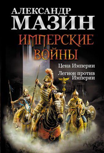 Имперские войны: Цена Империи. Легион против Империи Мазин А.В.