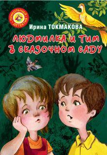 Токмакова И.П. - Людмилка и Тим в сказочном саду обложка книги