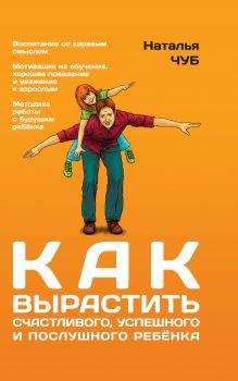 Чуб Н. - Как вырастить счастливого, успешного и послушного ребенка обложка книги