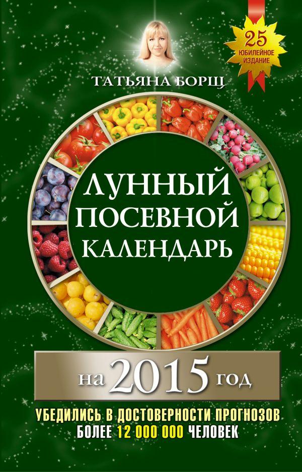 Лунный посевной календарь на 2015 год Борщ Татьяна