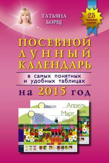 Борщ Татьяна - Посевной лунный календарь в самых понятных и удобных таблицах на 2015 год обложка книги