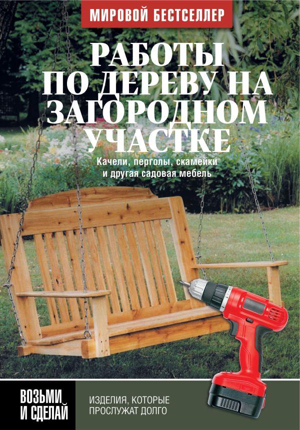 Работы по дереву на загородном участке: качели, перголы, скамейки и другая садовая мебель Джон Килси