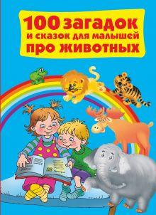 Дмитриева В.Г. - 100 загадок и сказок для малышей про животных обложка книги